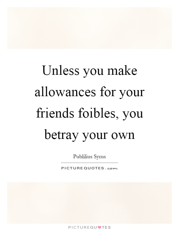 Unless you make allowances for your friends foibles, you betray your own Picture Quote #1