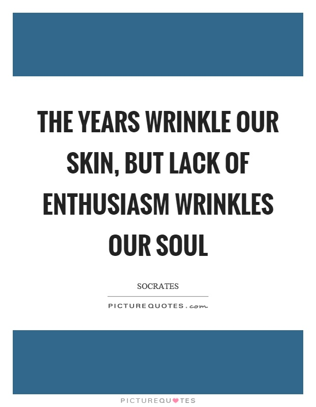 The years wrinkle our skin, but lack of enthusiasm wrinkles our soul Picture Quote #1