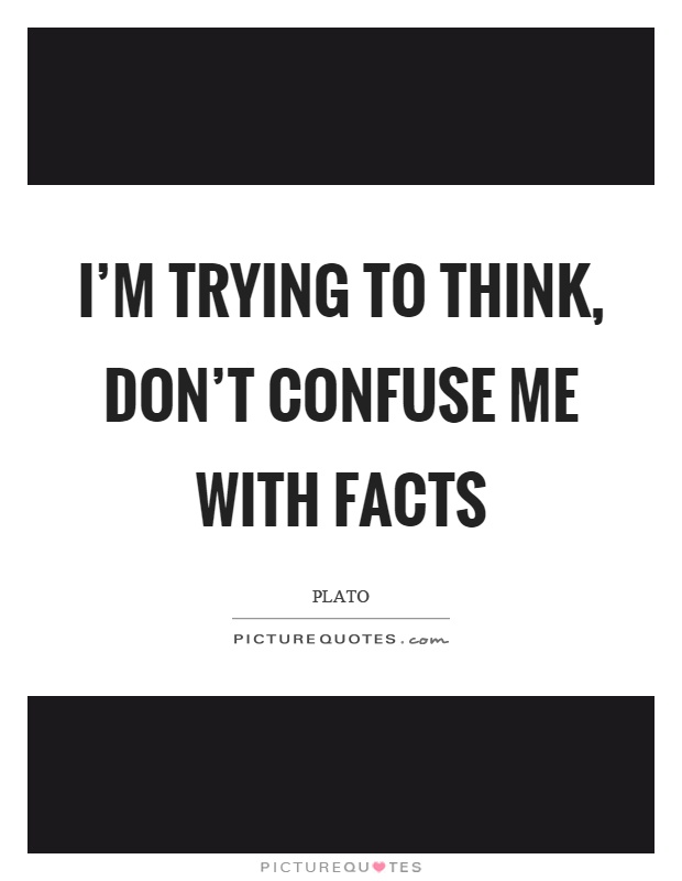 I'm trying to think, don't confuse me with facts Picture Quote #1