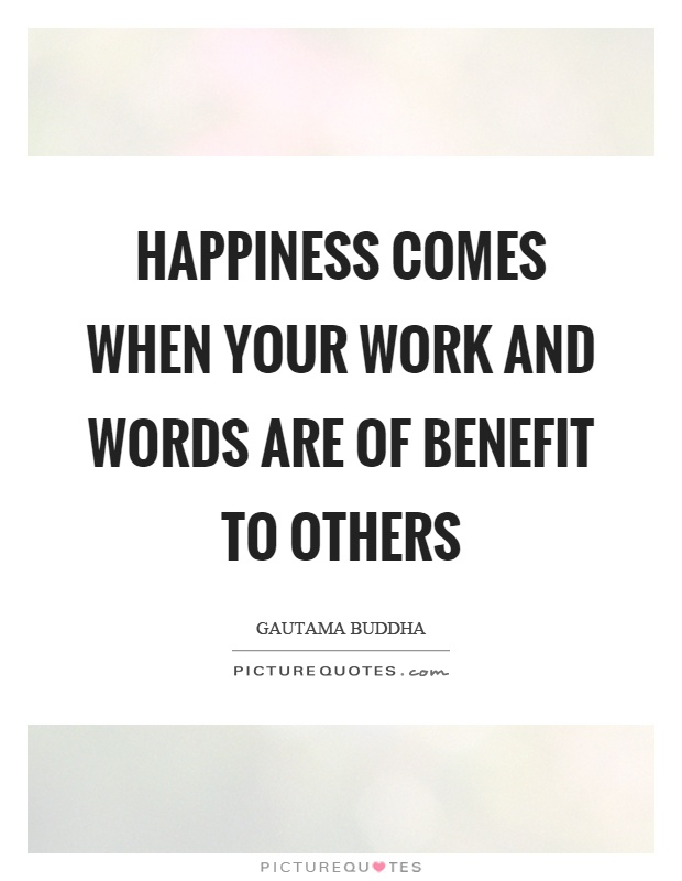 happiness comes when your work and words are of benefit to others