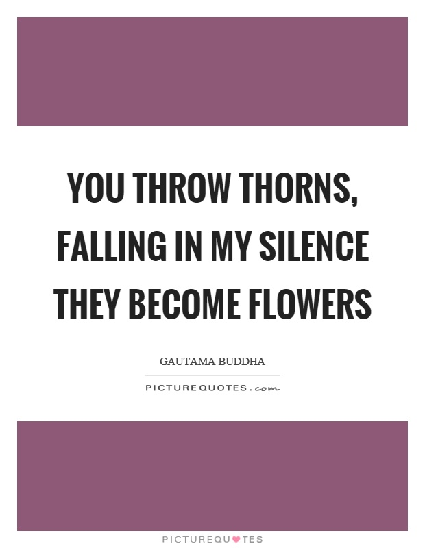 you throw thorns falling in my silence they become flowers