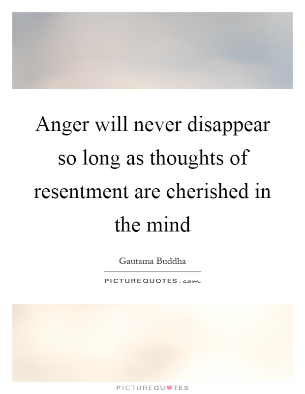 Anger will never disappear so long as thoughts of resentment are cherished in the mind Picture Quote #1