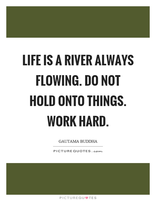 Life is a river always flowing. do not hold onto things. work hard Picture Quote #1