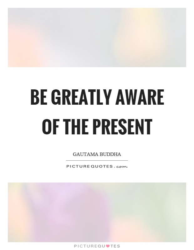 Be greatly aware of the present Picture Quote #1