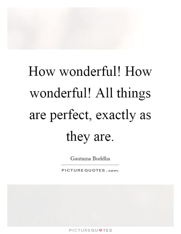 How wonderful! How wonderful! All things are perfect, exactly as they are Picture Quote #1