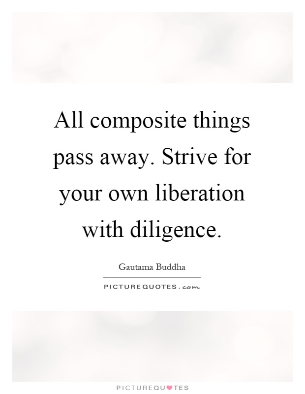 All composite things pass away. Strive for your own liberation with diligence Picture Quote #1