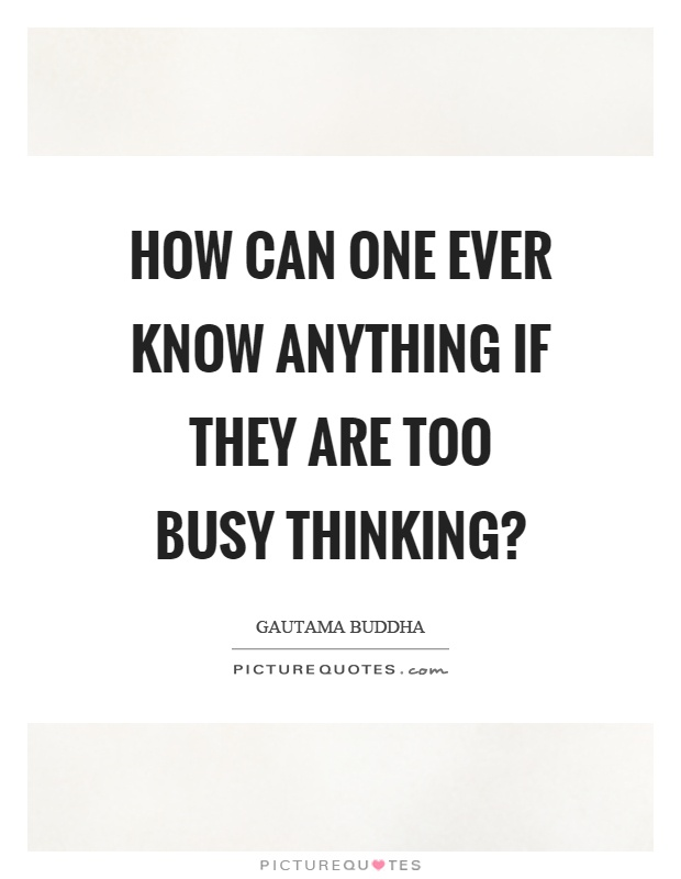How can one ever know anything if they are too busy thinking? Picture Quote #1