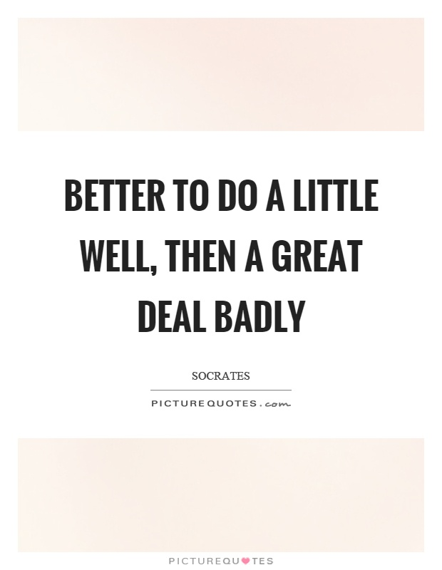 Better to do a little well, then a great deal badly Picture Quote #1