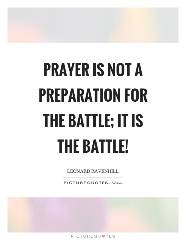 Prayer is not a preparation for the battle; it is the battle! Picture Quote #1