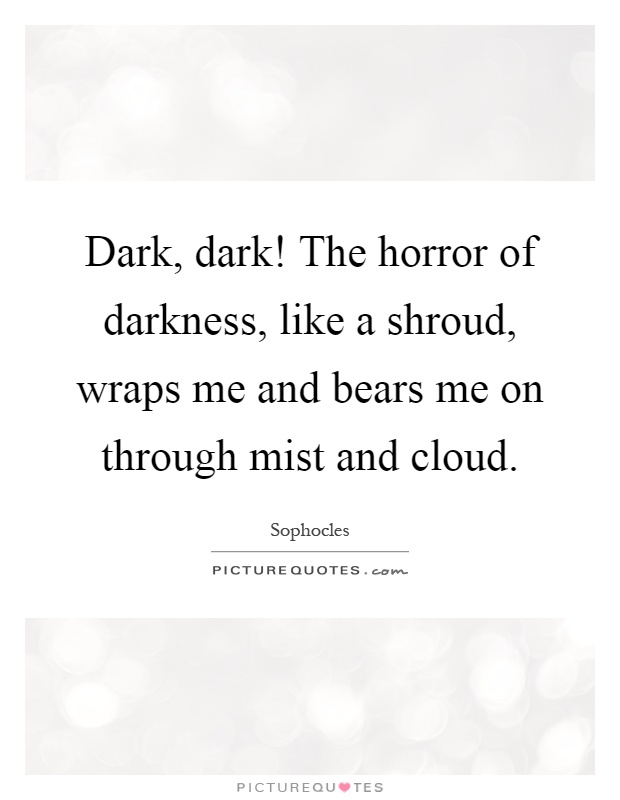 Dark, dark! The horror of darkness, like a shroud, wraps me and bears me on through mist and cloud Picture Quote #1