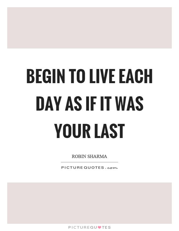 Begin to live each day as if it was your last Picture Quote #1