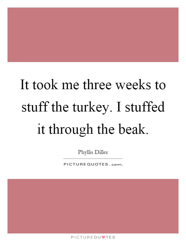It took me three weeks to stuff the turkey. I stuffed it through the beak Picture Quote #1