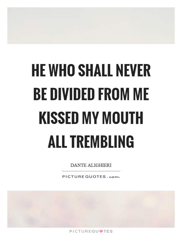 He who shall never be divided from me kissed my mouth all trembling Picture Quote #1