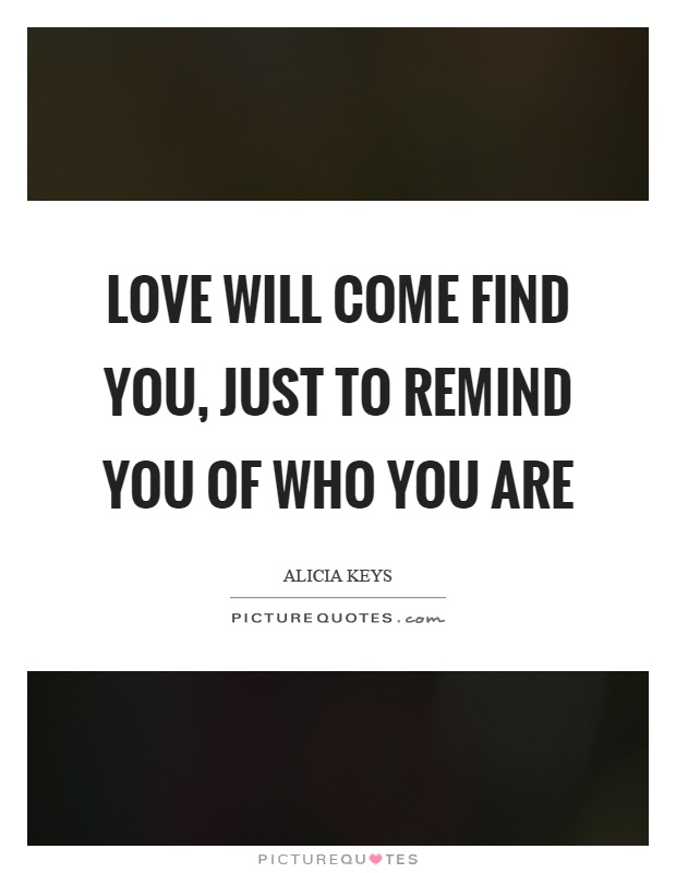 Love will come find you, just to remind you of who you are Picture Quote #1