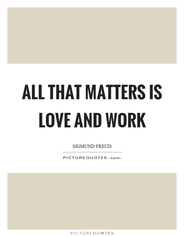 All that matters is love and work Picture Quote #1