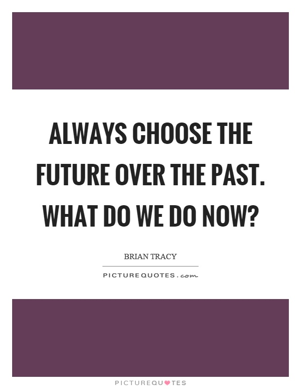 Always choose the future over the past. What do we do now? Picture Quote #1