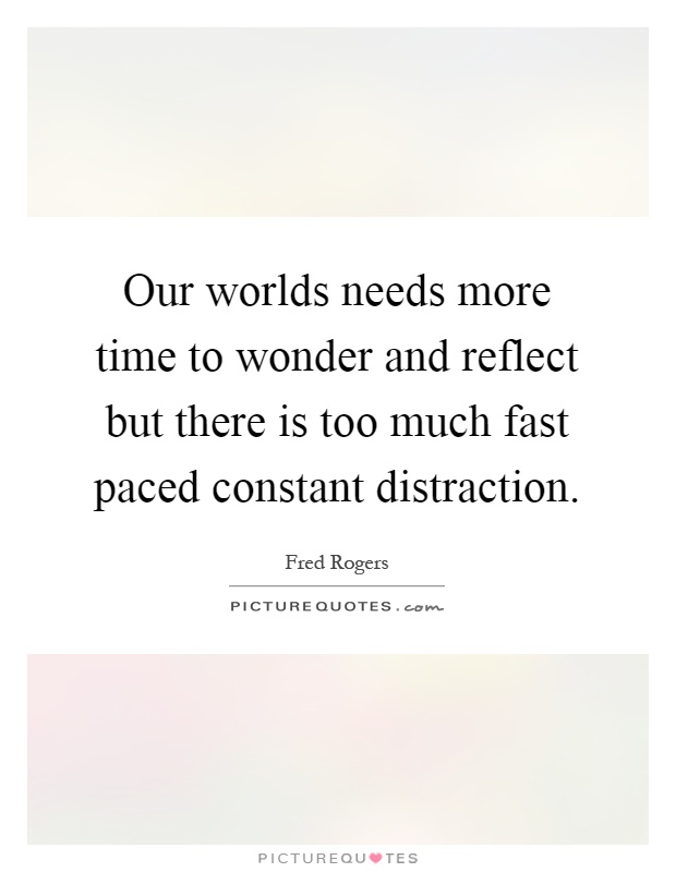 Our worlds needs more time to wonder and reflect but there is too much fast paced constant distraction Picture Quote #1