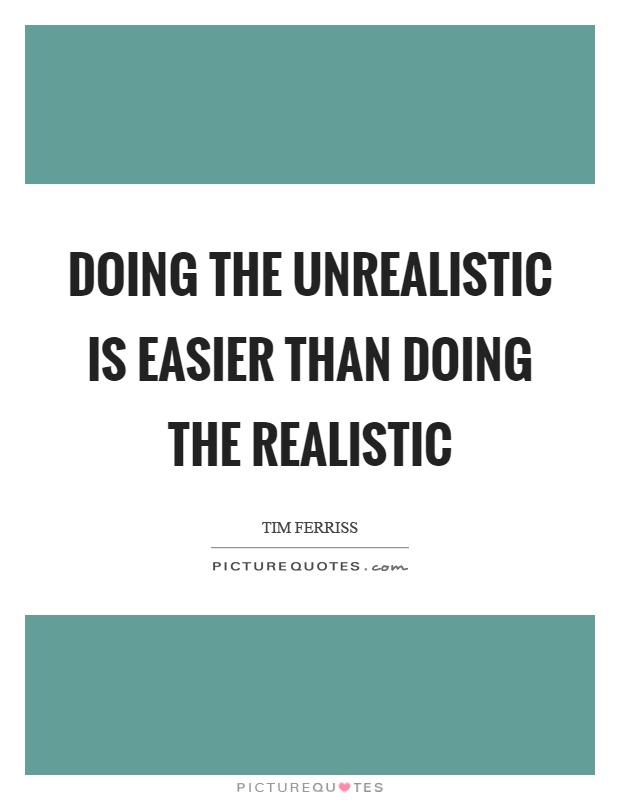 Doing the unrealistic is easier than doing the realistic Picture Quote #1