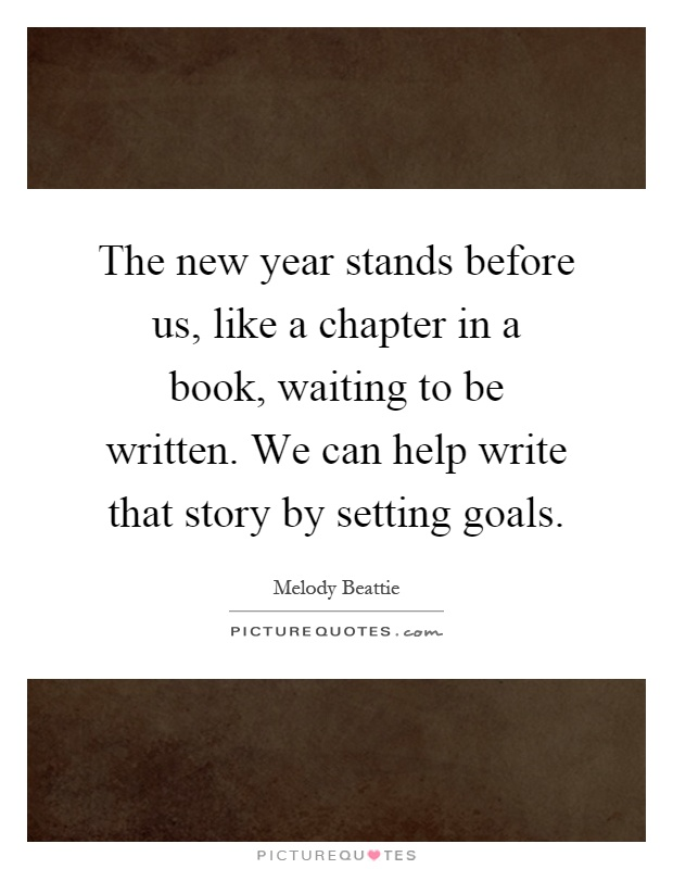 The new year stands before us, like a chapter in a book, waiting to be written. We can help write that story by setting goals Picture Quote #1
