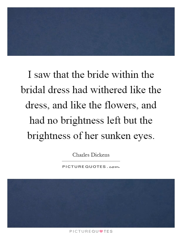 I saw that the bride within the bridal dress had withered like the dress, and like the flowers, and had no brightness left but the brightness of her sunken eyes Picture Quote #1