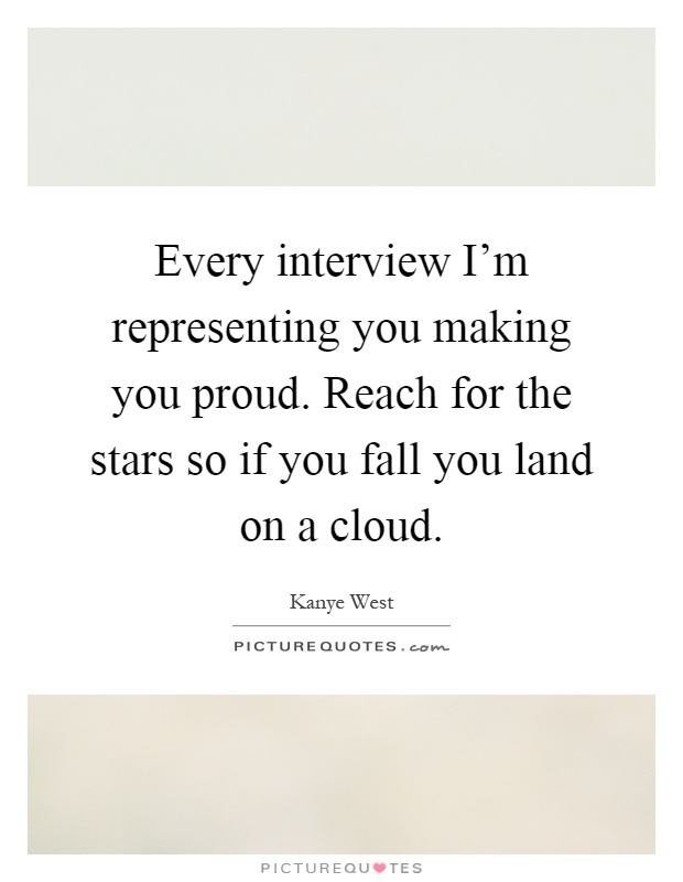 Every interview I'm representing you making you proud. Reach for the stars so if you fall you land on a cloud Picture Quote #1