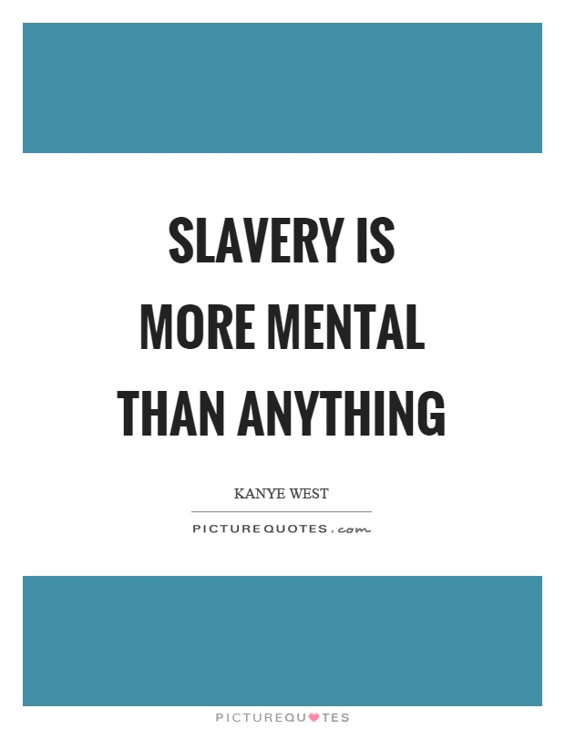 Slavery is more mental than anything Picture Quote #1