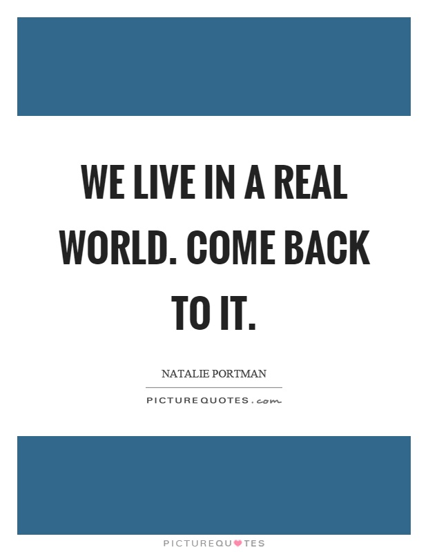 We live in a real world. Come back to it Picture Quote #1