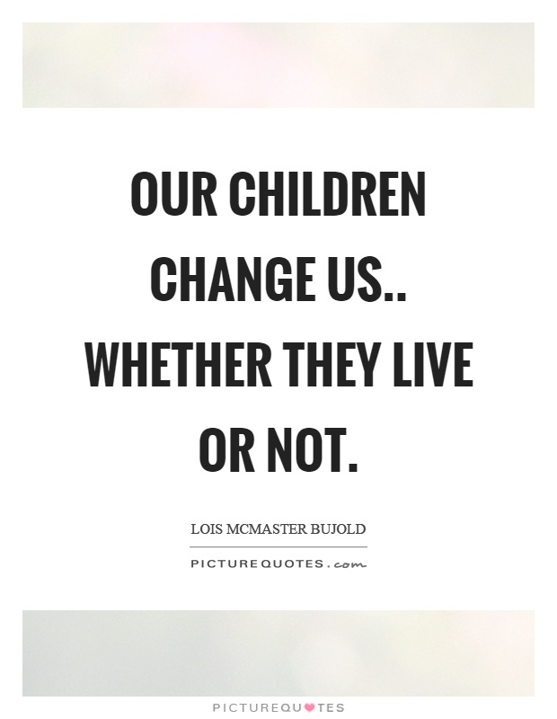 Our children change us.. whether they live or not Picture Quote #1