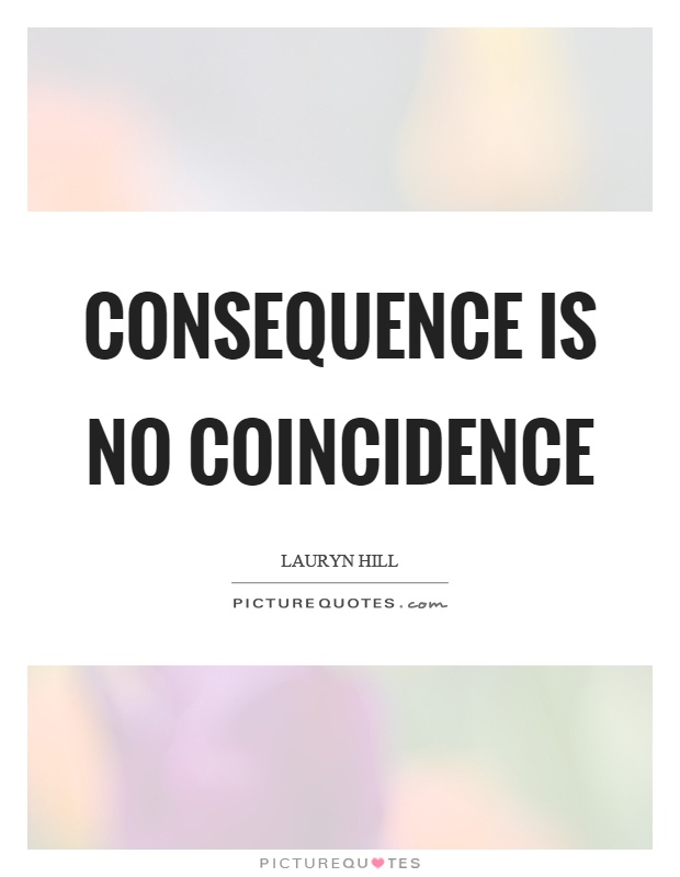 Consequence is no coincidence Picture Quote #1