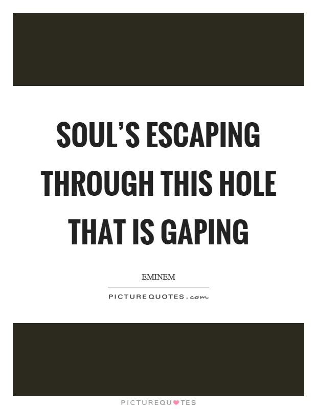 Soul's escaping through this hole that is gaping Picture Quote #1