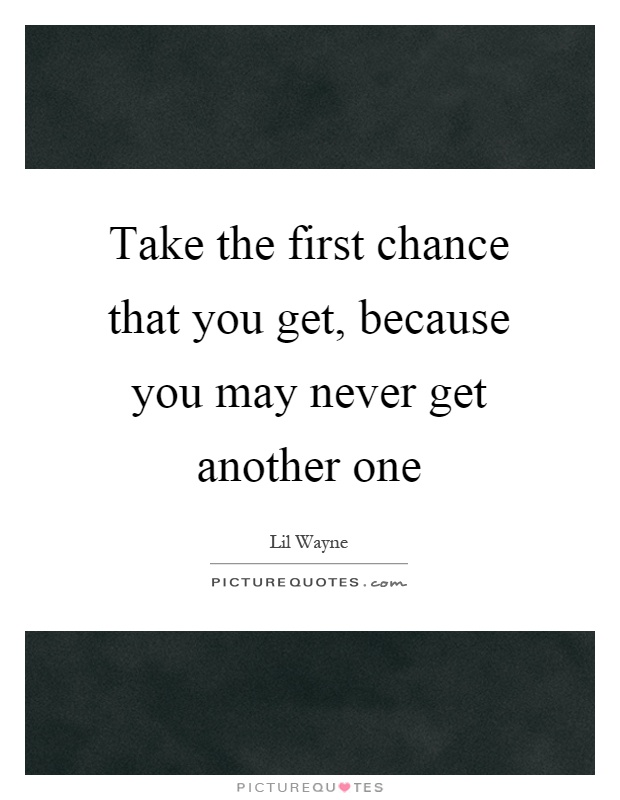 May You Get Success Quotes: Take The First Chance That You Get, Because You May Never