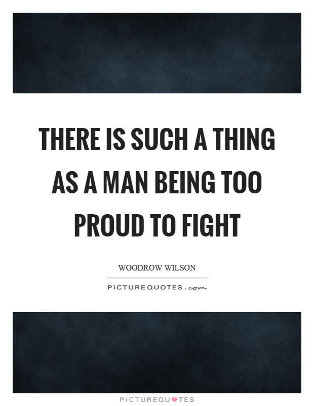 There is such a thing as a man being too proud to fight Picture Quote #1