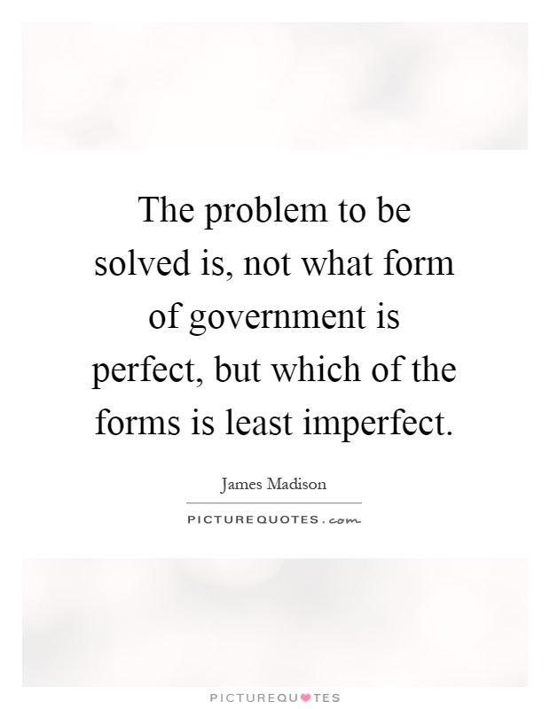 The problem to be solved is, not what form of government is perfect, but which of the forms is least imperfect Picture Quote #1
