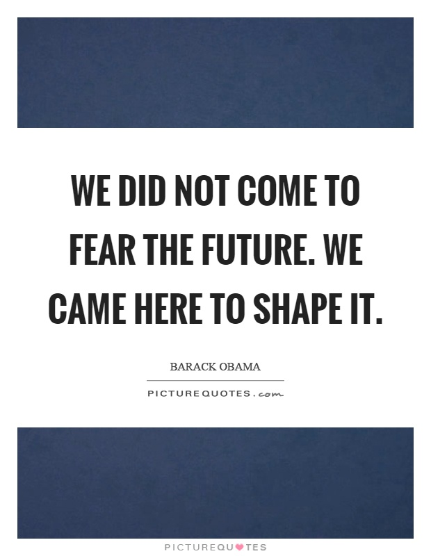 We did not come to fear the future. We came here to shape it Picture Quote #1