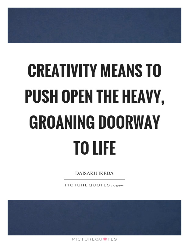 Creativity means to push open the heavy, groaning doorway to life Picture Quote #1