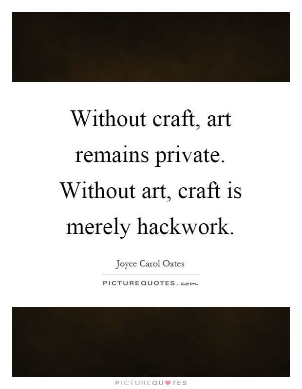 Without craft, art remains private. Without art, craft is merely hackwork Picture Quote #1