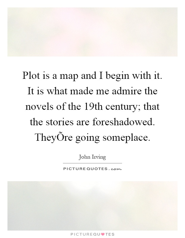 Plot is a map and I begin with it. It is what made me admire the novels of the 19th century; that the stories are foreshadowed. TheyÕre going someplace Picture Quote #1