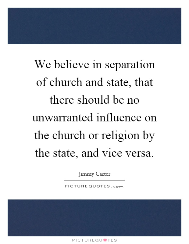 We believe in separation of church and state, that there should be no unwarranted influence on the church or religion by the state, and vice versa Picture Quote #1