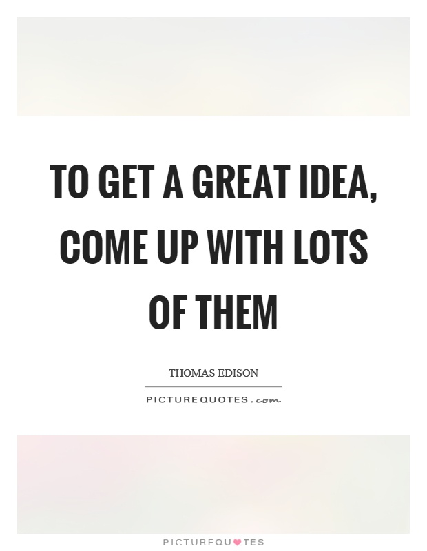 To get a great idea, come up with lots of them Picture Quote #1