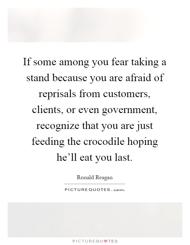 If some among you fear taking a stand because you are afraid of reprisals from customers, clients, or even government, recognize that you are just feeding the crocodile hoping he'll eat you last Picture Quote #1
