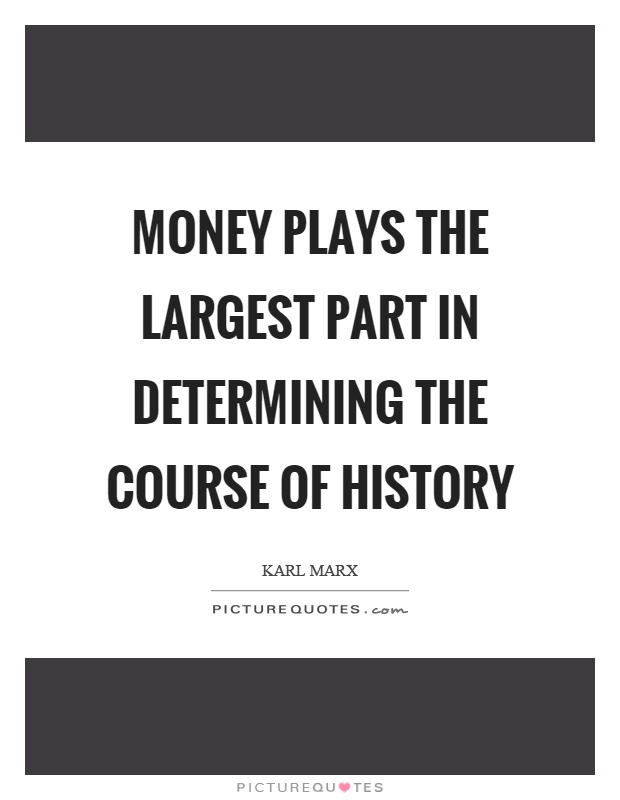 Money plays the largest part in determining the course of history Picture Quote #1