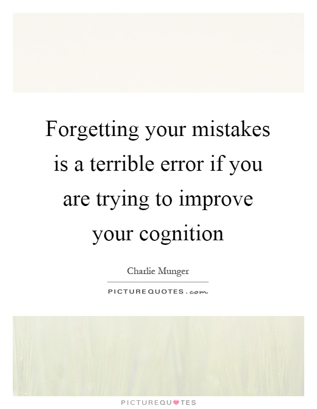 Forgetting your mistakes is a terrible error if you are trying to improve your cognition Picture Quote #1