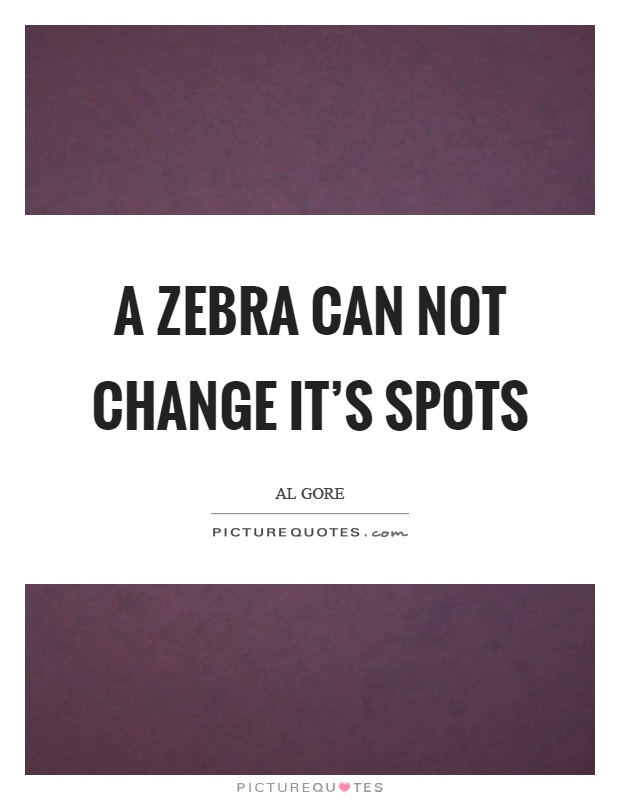 A zebra can not change it's spots Picture Quote #1