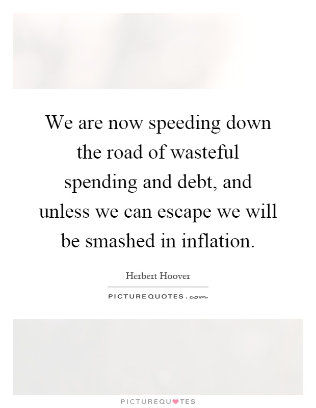 We are now speeding down the road of wasteful spending and debt, and unless we can escape we will be smashed in inflation Picture Quote #1