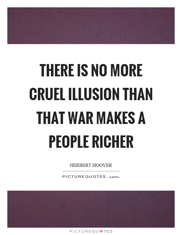 There is no more cruel illusion than that war makes a people richer Picture Quote #1