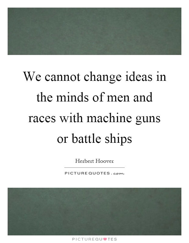 We cannot change ideas in the minds of men and races with machine guns or battle ships Picture Quote #1