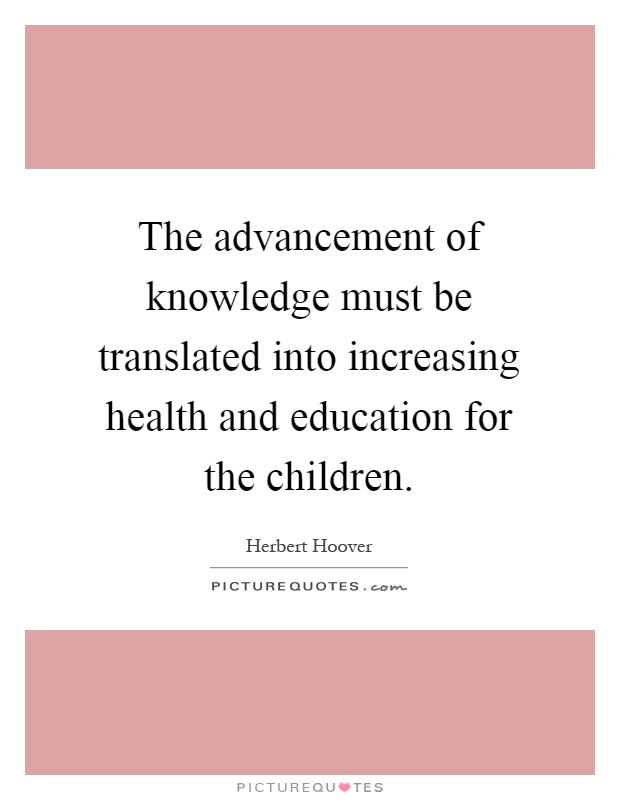 The advancement of knowledge must be translated into increasing health and education for the children Picture Quote #1
