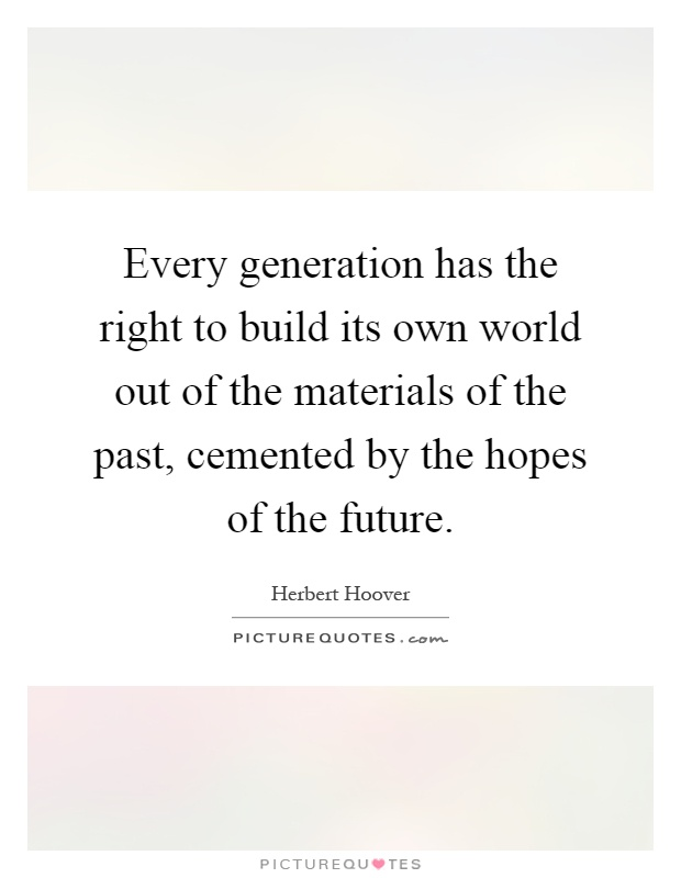 Every generation has the right to build its own world out of the materials of the past, cemented by the hopes of the future Picture Quote #1
