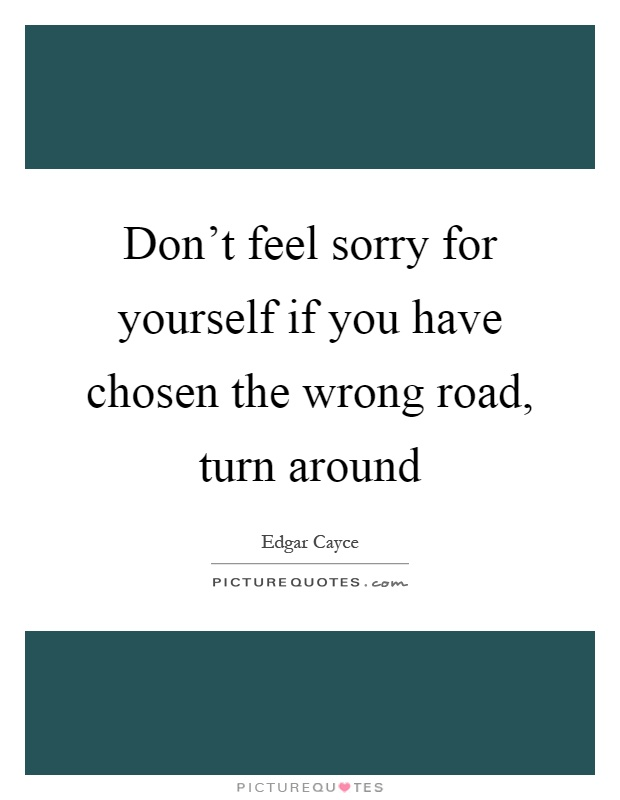 Don't feel sorry for yourself if you have chosen the wrong road, turn around Picture Quote #1