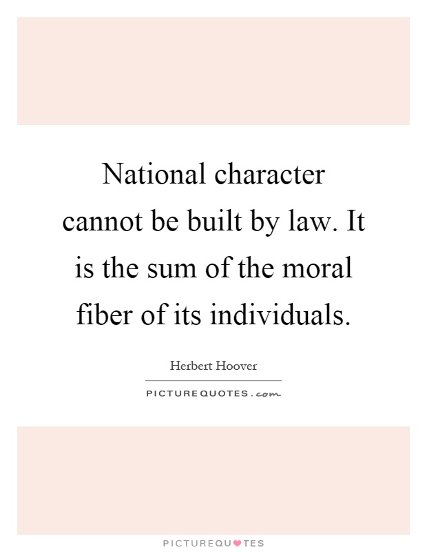National character cannot be built by law. It is the sum of the moral fiber of its individuals Picture Quote #1